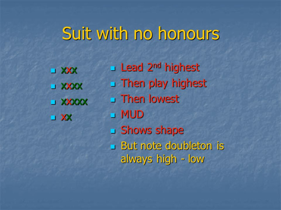Leads Top of Honour Sequence Top of Honour Sequence 4 th Highest from suit with honour(s) 4 th Highest from suit with honour(s) MUD MUD High – Low for doubleton High – Low for doubleton Leading suits bid by dummy is OK Leading suits bid by dummy is OK Leading suits bid by declarer is dangerous Leading suits bid by declarer is dangerous Try not to lead away from tenaces Try not to lead away from tenaces i.e AQxx or KJxx i.e AQxx or KJxx It gives a trick away It gives a trick away