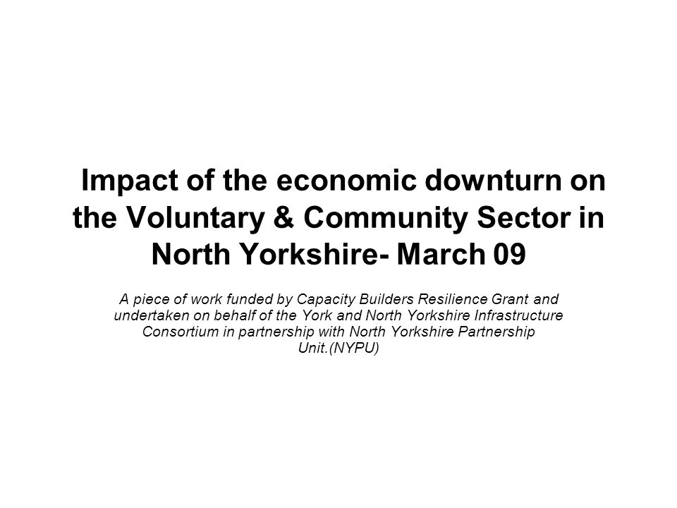 Impact of the economic downturn on the Voluntary & Community Sector in North Yorkshire- March 09 A piece of work funded by Capacity Builders Resilience Grant and undertaken on behalf of the York and North Yorkshire Infrastructure Consortium in partnership with North Yorkshire Partnership Unit.(NYPU)