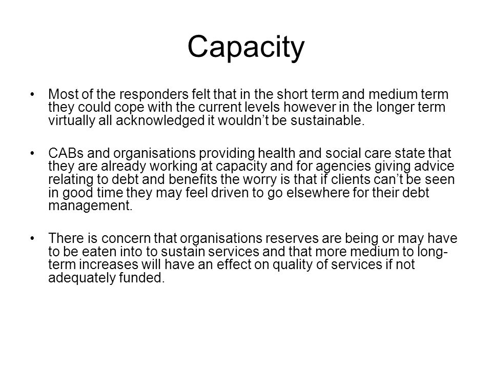 Capacity Most of the responders felt that in the short term and medium term they could cope with the current levels however in the longer term virtually all acknowledged it wouldn't be sustainable.