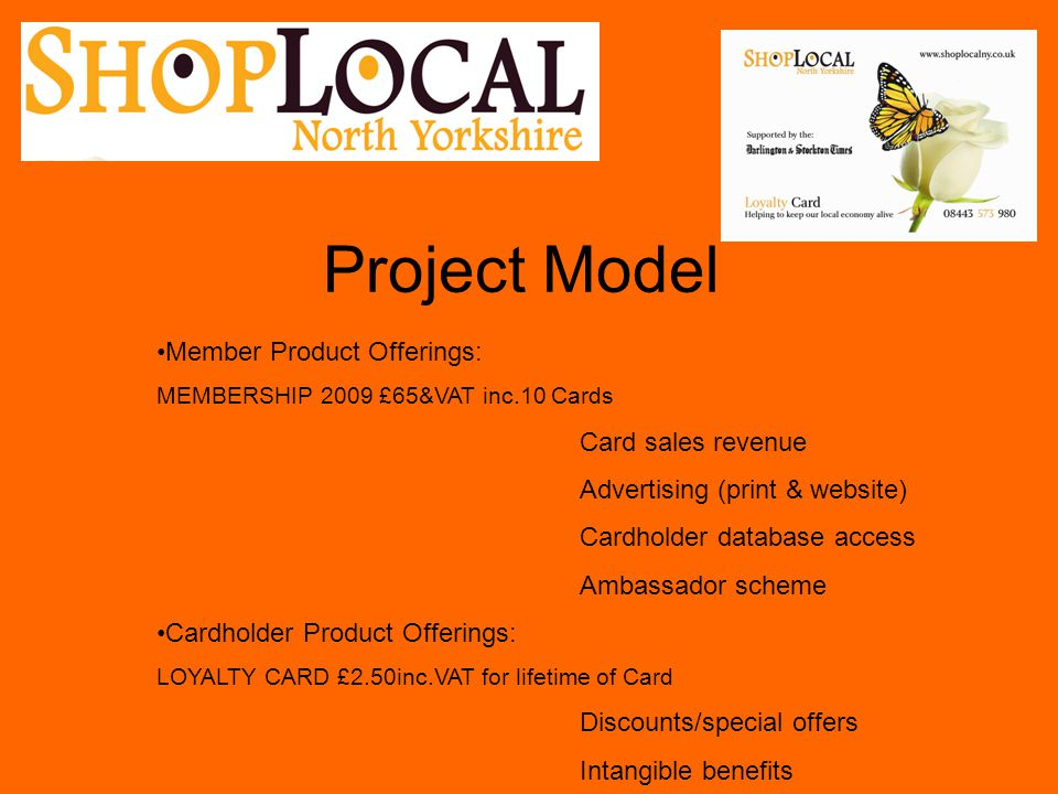 Project Model Member Product Offerings: MEMBERSHIP 2009 £65&VAT inc.10 Cards Card sales revenue Advertising (print & website) Cardholder database acce