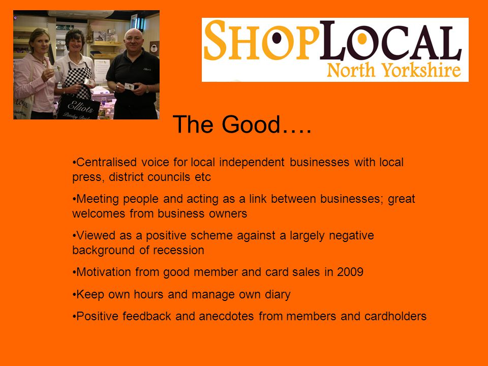 The Good…. Centralised voice for local independent businesses with local press, district councils etc Meeting people and acting as a link between busi