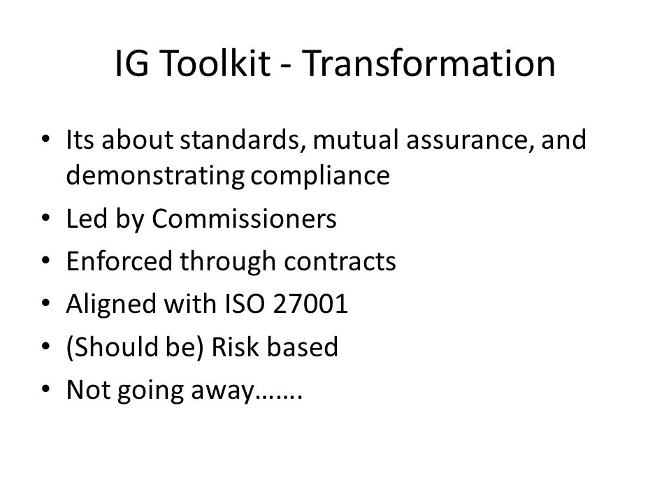 IG Toolkit - Transformation Its about standards, mutual assurance, and demonstrating compliance Led by Commissioners Enforced through contracts Aligned with ISO (Should be) Risk based Not going away…….