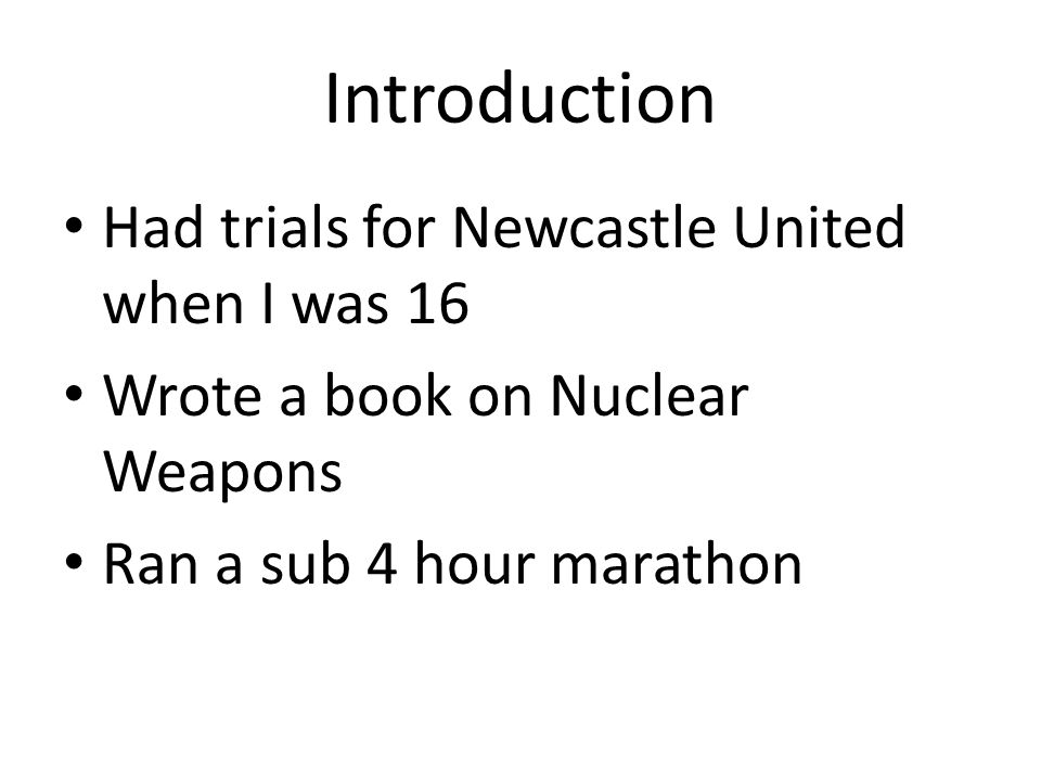 Introduction Had trials for Newcastle United when I was 16 Wrote a book on Nuclear Weapons Ran a sub 4 hour marathon