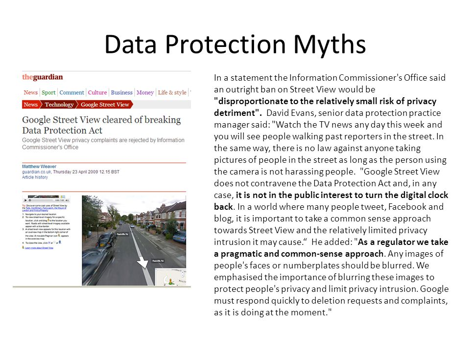 Data Protection Myths In a statement the Information Commissioner s Office said an outright ban on Street View would be disproportionate to the relatively small risk of privacy detriment .