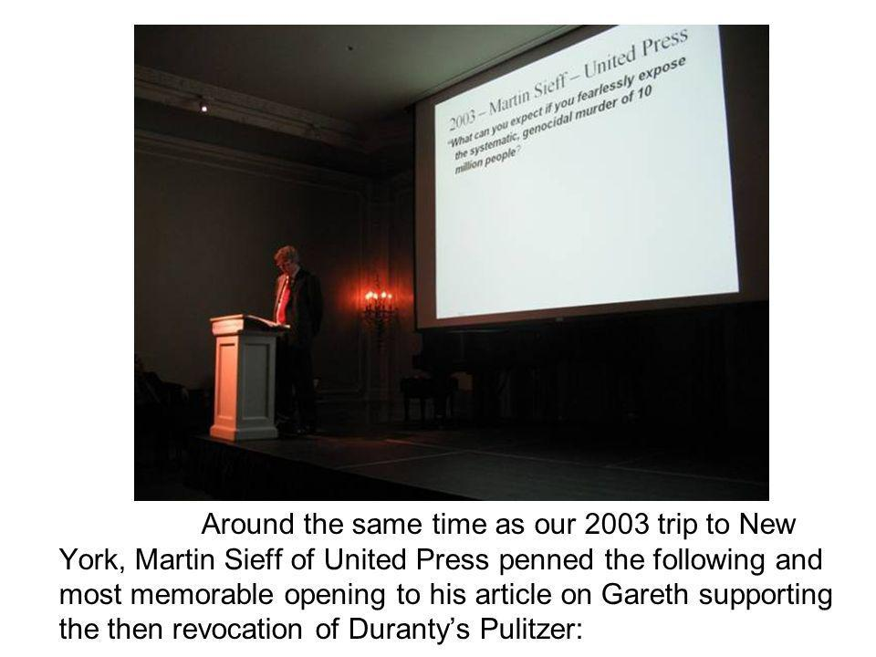 Around the same time as our 2003 trip to New York, Martin Sieff of United Press penned the following and most memorable opening to his article on Gareth supporting the then revocation of Duranty's Pulitzer: