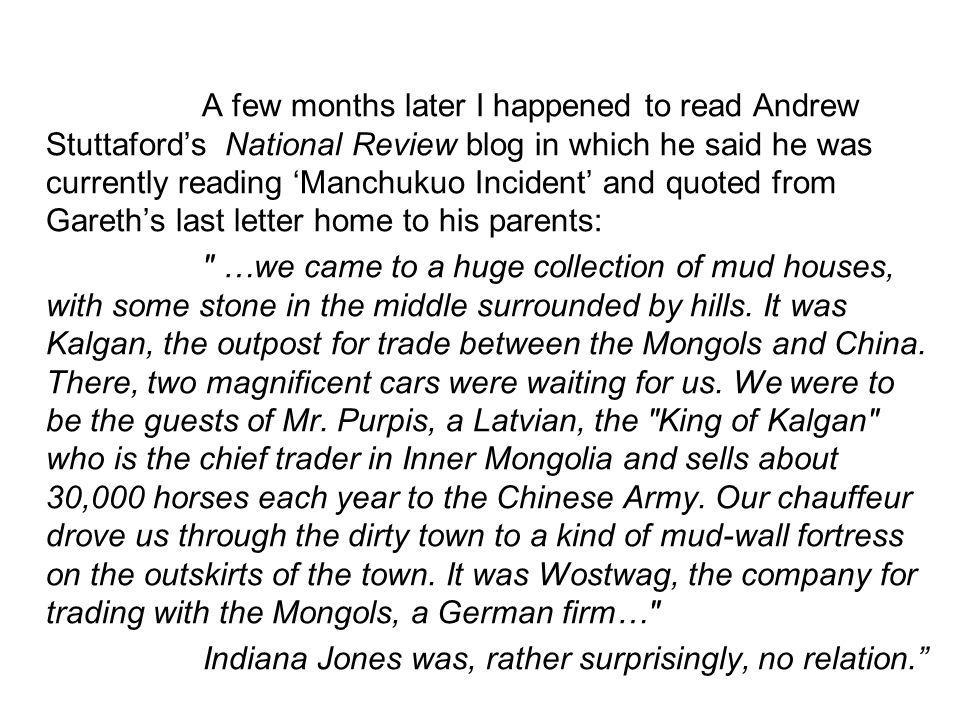 A few months later I happened to read Andrew Stuttaford's National Review blog in which he said he was currently reading 'Manchukuo Incident' and quoted from Gareth's last letter home to his parents: …we came to a huge collection of mud houses, with some stone in the middle surrounded by hills.