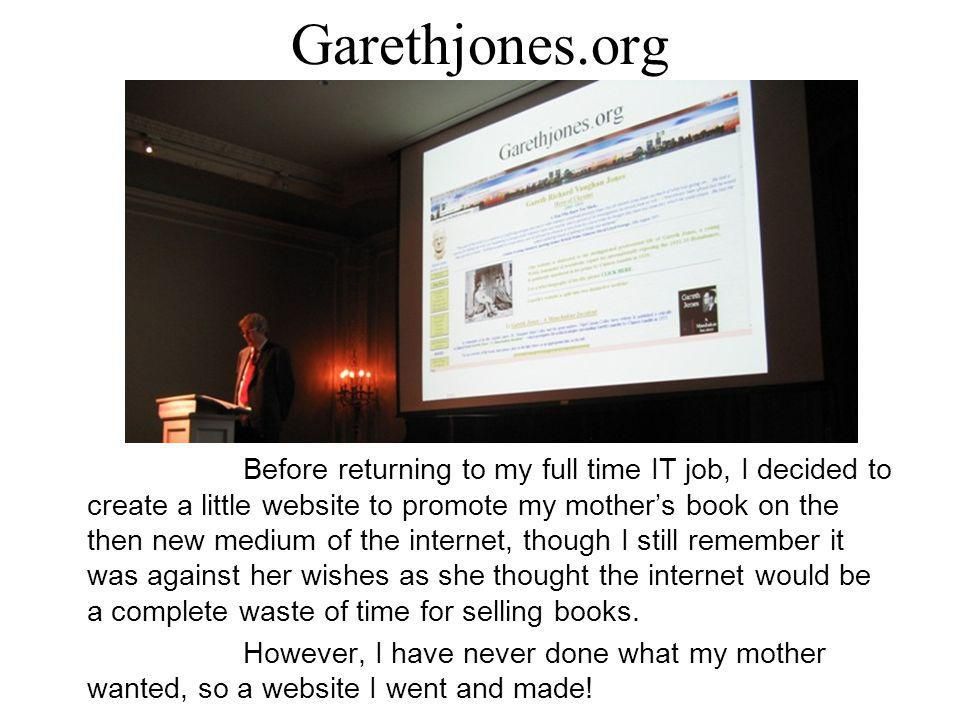 Garethjones.org Before returning to my full time IT job, I decided to create a little website to promote my mother's book on the then new medium of the internet, though I still remember it was against her wishes as she thought the internet would be a complete waste of time for selling books.