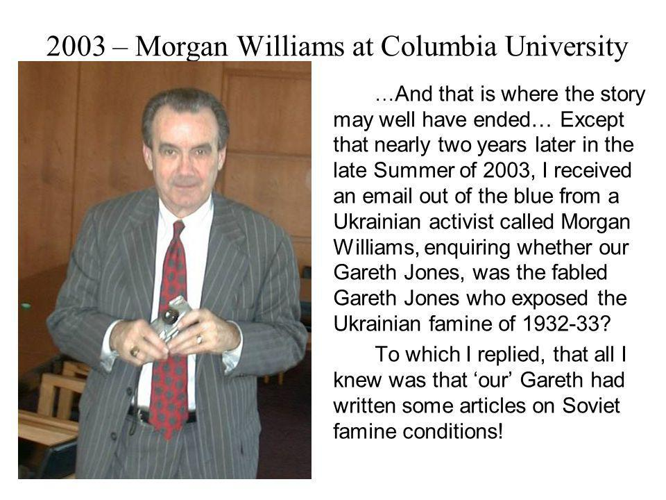 2003 – Morgan Williams at Columbia University … And that is where the story may well have ended… Except that nearly two years later in the late Summer of 2003, I received an email out of the blue from a Ukrainian activist called Morgan Williams, enquiring whether our Gareth Jones, was the fabled Gareth Jones who exposed the Ukrainian famine of 1932-33.
