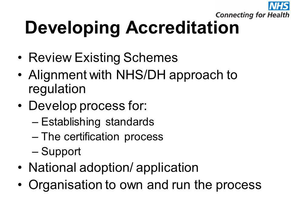 Developing Accreditation Review Existing Schemes Alignment with NHS/DH approach to regulation Develop process for: –Establishing standards –The certification process –Support National adoption/ application Organisation to own and run the process