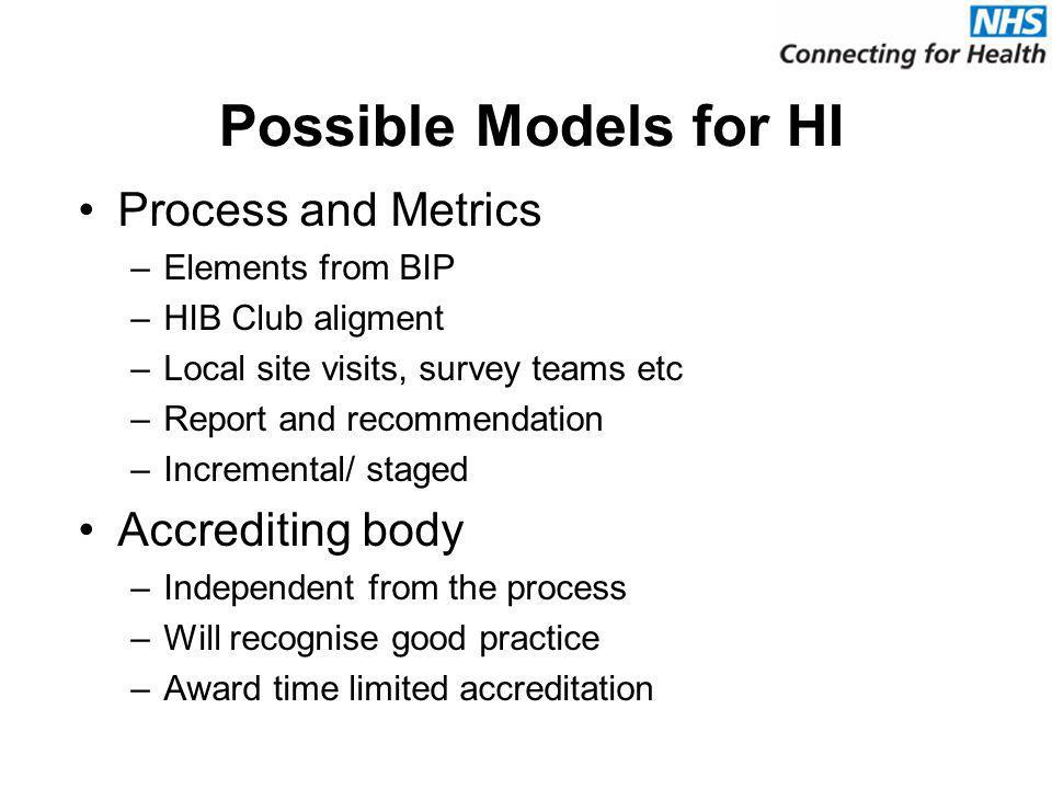 Possible Models for HI Process and Metrics –Elements from BIP –HIB Club aligment –Local site visits, survey teams etc –Report and recommendation –Incremental/ staged Accrediting body –Independent from the process –Will recognise good practice –Award time limited accreditation