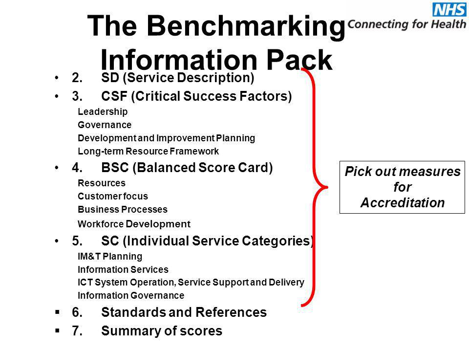The Benchmarking Information Pack 2.SD (Service Description) 3.CSF (Critical Success Factors) Leadership Governance Development and Improvement Planning Long-term Resource Framework 4.BSC (Balanced Score Card) Resources Customer focus Business Processes Workforce Development 5.SC (Individual Service Categories) IM&T Planning Information Services ICT System Operation, Service Support and Delivery Information Governance  6.Standards and References  7.Summary of scores Pick out measures for Accreditation