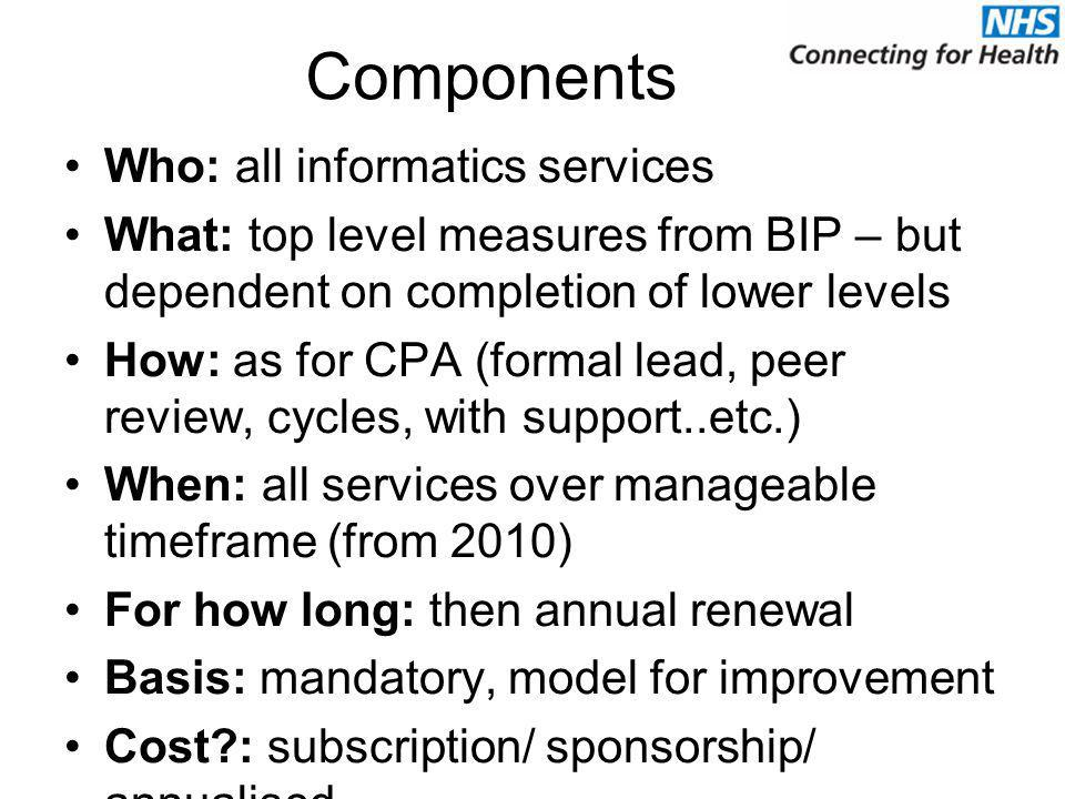 Components Who: all informatics services What: top level measures from BIP – but dependent on completion of lower levels How: as for CPA (formal lead, peer review, cycles, with support..etc.) When: all services over manageable timeframe (from 2010) For how long: then annual renewal Basis: mandatory, model for improvement Cost?: subscription/ sponsorship/ annualised