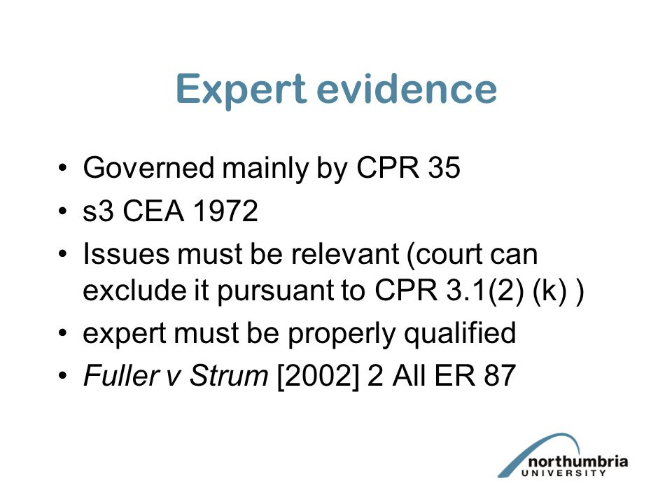 Expert evidence Governed mainly by CPR 35 s3 CEA 1972 Issues must be relevant (court can exclude it pursuant to CPR 3.1(2) (k) ) expert must be proper