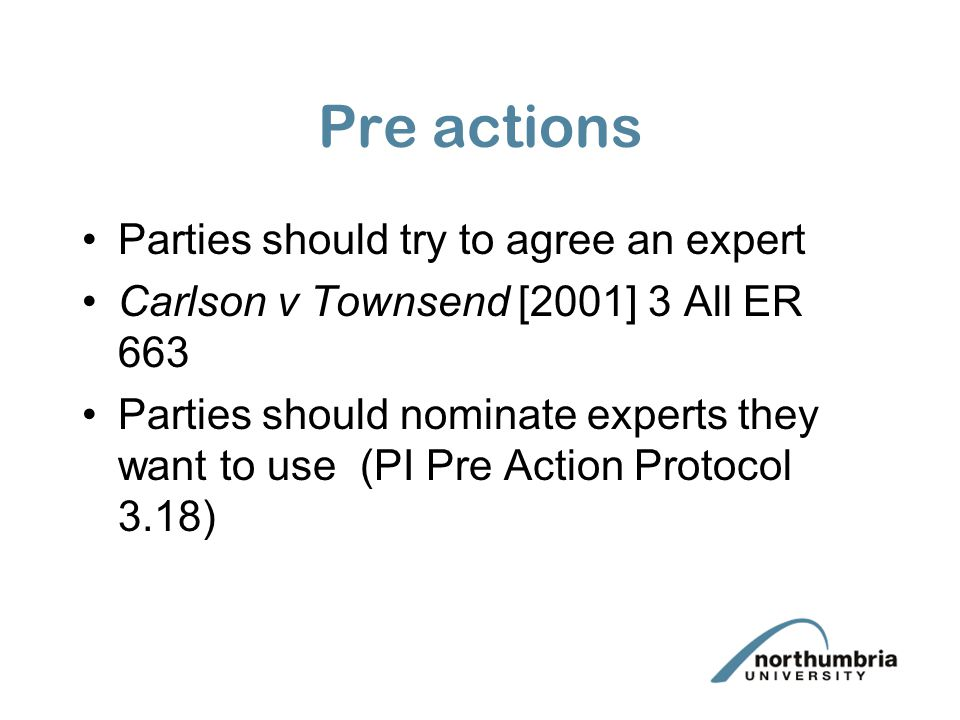 Pre actions Parties should try to agree an expert Carlson v Townsend [2001] 3 All ER 663 Parties should nominate experts they want to use (PI Pre Action Protocol 3.18)