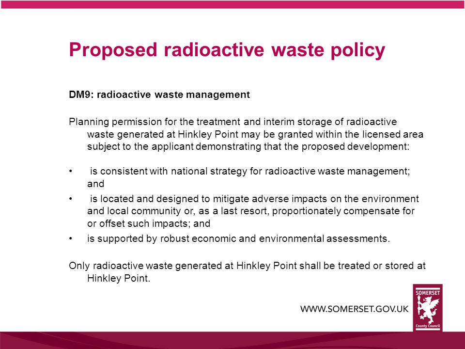 DM9: radioactive waste management Planning permission for the treatment and interim storage of radioactive waste generated at Hinkley Point may be granted within the licensed area subject to the applicant demonstrating that the proposed development: is consistent with national strategy for radioactive waste management; and is located and designed to mitigate adverse impacts on the environment and local community or, as a last resort, proportionately compensate for or offset such impacts; and is supported by robust economic and environmental assessments.