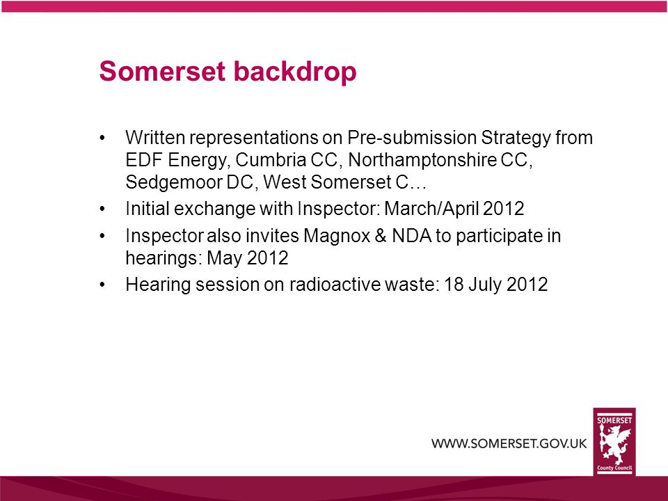 Written representations on Pre-submission Strategy from EDF Energy, Cumbria CC, Northamptonshire CC, Sedgemoor DC, West Somerset C… Initial exchange with Inspector: March/April 2012 Inspector also invites Magnox & NDA to participate in hearings: May 2012 Hearing session on radioactive waste: 18 July 2012 Somerset backdrop