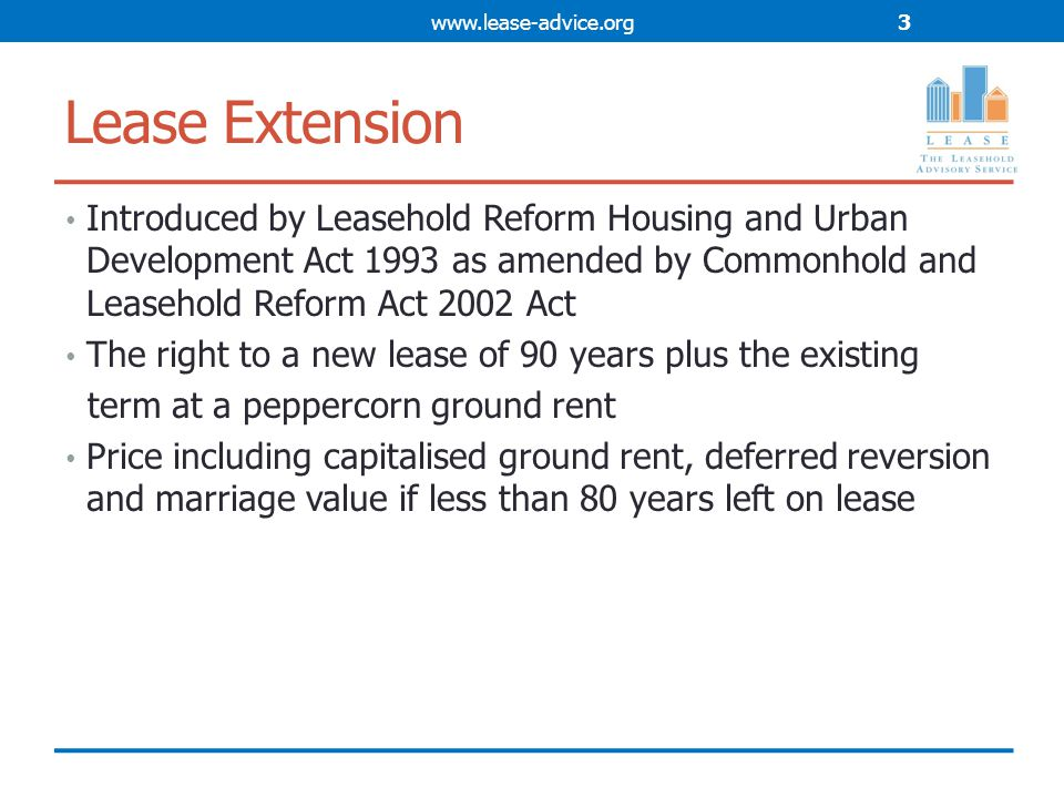Lease Extension Introduced by Leasehold Reform Housing and Urban Development Act 1993 as amended by Commonhold and Leasehold Reform Act 2002 Act The right to a new lease of 90 years plus the existing term at a peppercorn ground rent Price including capitalised ground rent, deferred reversion and marriage value if less than 80 years left on lease