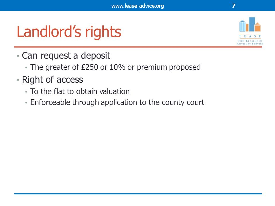 Landlord's rights Can request a deposit The greater of £250 or 10% or premium proposed Right of access To the flat to obtain valuation Enforceable through application to the county court