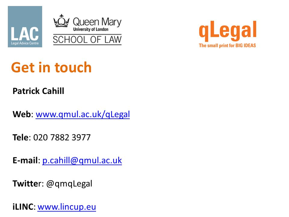 Patrick Cahill Web: www.qmul.ac.uk/qLegalwww.qmul.ac.uk/qLegal Tele: 020 7882 3977 E-mail: p.cahill@qmul.ac.ukp.cahill@qmul.ac.uk Twitter: @qmqLegal iLINC: www.lincup.euwww.lincup.eu Get in touch