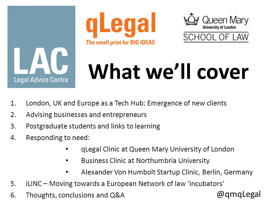 1.London, UK and Europe as a Tech Hub: Emergence of new clients 2.Advising businesses and entrepreneurs 3.Postgraduate students and links to learning 4.Responding to need: qLegal Clinic at Queen Mary University of London Business Clinic at Northumbria University Alexander Von Humbolt Startup Clinic, Berlin, Germany 5.iLINC – Moving towards a European Network of law 'incubators' 6.Thoughts, conclusions and Q&A @qmqLegal What we'll cover