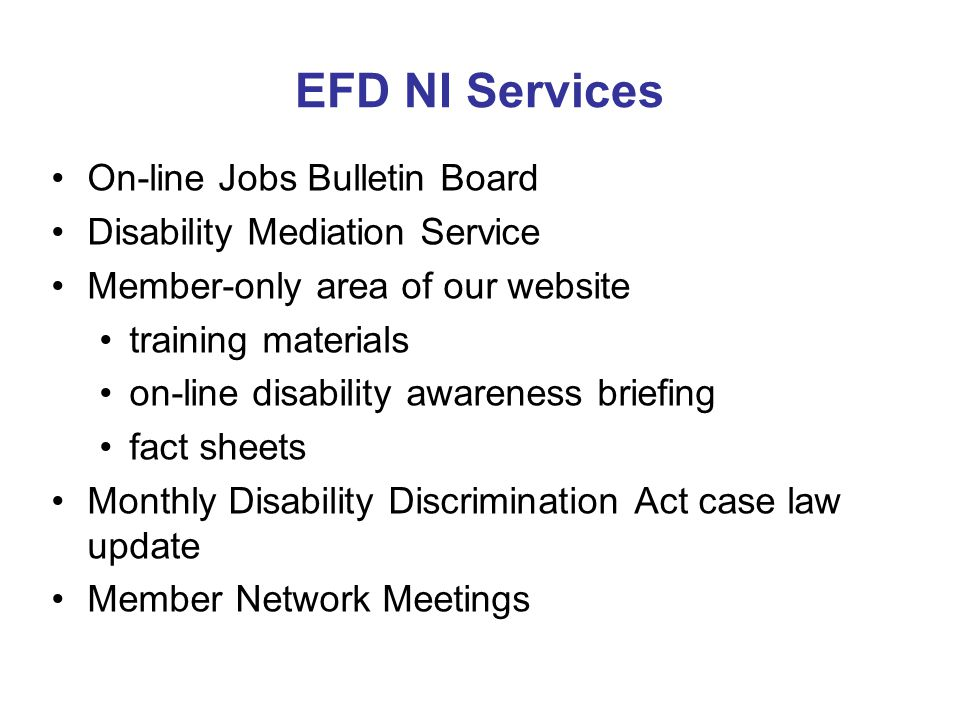 EFD NI Services On-line Jobs Bulletin Board Disability Mediation Service Member-only area of our website training materials on-line disability awareness briefing fact sheets Monthly Disability Discrimination Act case law update Member Network Meetings