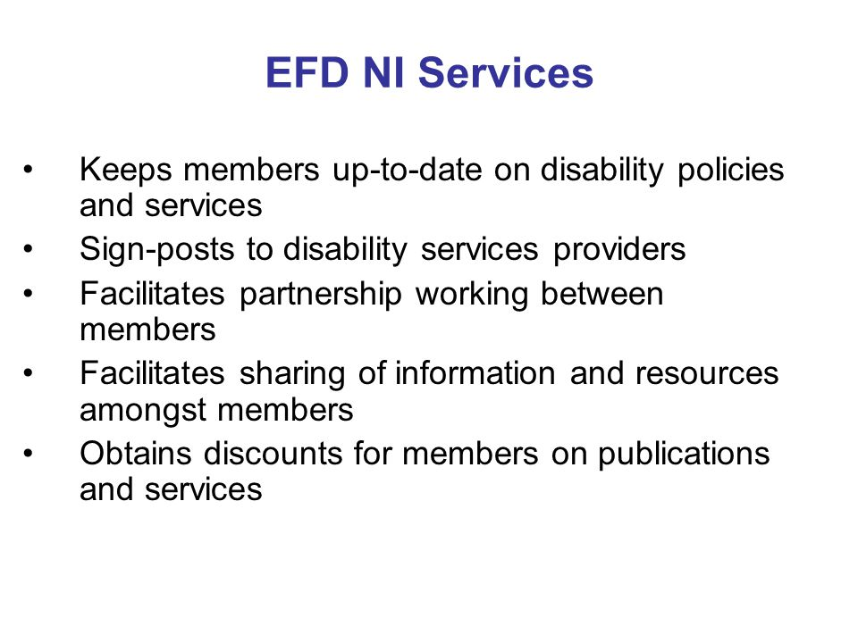 EFD NI Services Keeps members up-to-date on disability policies and services Sign-posts to disability services providers Facilitates partnership working between members Facilitates sharing of information and resources amongst members Obtains discounts for members on publications and services