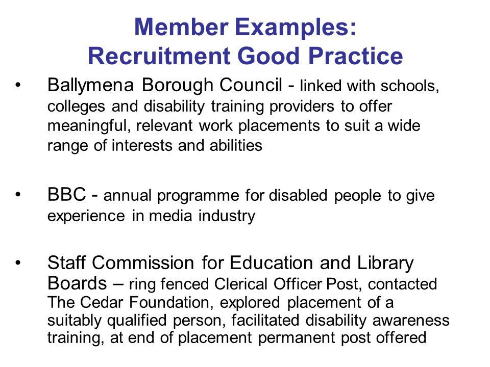 Member Examples: Recruitment Good Practice Ballymena Borough Council - linked with schools, colleges and disability training providers to offer meaningful, relevant work placements to suit a wide range of interests and abilities BBC - annual programme for disabled people to give experience in media industry Staff Commission for Education and Library Boards – ring fenced Clerical Officer Post, contacted The Cedar Foundation, explored placement of a suitably qualified person, facilitated disability awareness training, at end of placement permanent post offered