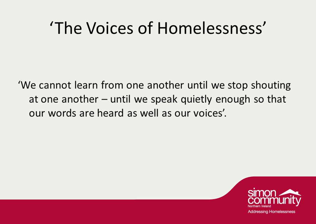 'The Voices of Homelessness' 'We cannot learn from one another until we stop shouting at one another – until we speak quietly enough so that our words are heard as well as our voices'.