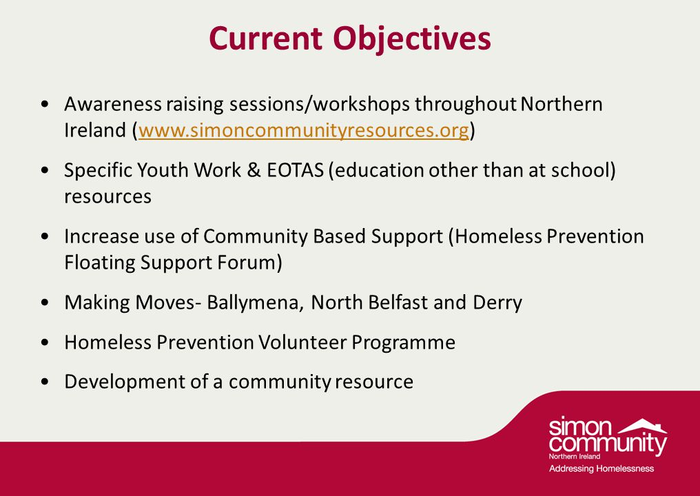 Current Objectives Awareness raising sessions/workshops throughout Northern Ireland (www.simoncommunityresources.org)www.simoncommunityresources.org Specific Youth Work & EOTAS (education other than at school) resources Increase use of Community Based Support (Homeless Prevention Floating Support Forum) Making Moves- Ballymena, North Belfast and Derry Homeless Prevention Volunteer Programme Development of a community resource