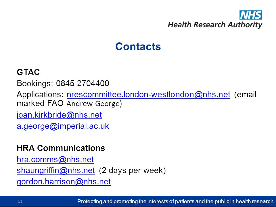 Contacts GTAC Bookings: 0845 2704400 Applications: nrescommittee.london-westlondon@nhs.net (email marked FAO Andrew George)nrescommittee.london-westlondon@nhs.net joan.kirkbride@nhs.net a.george@imperial.ac.uk HRA Communications hra.comms@nhs.net shaungriffin@nhs.netshaungriffin@nhs.net (2 days per week) gordon.harrison@nhs.net Protecting and promoting the interests of patients and the public in health research 11