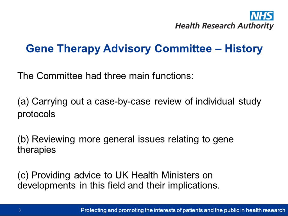 Gene Therapy Advisory Committee – History The Committee had three main functions: (a) Carrying out a case-by-case review of individual study protocols (b) Reviewing more general issues relating to gene therapies (c) Providing advice to UK Health Ministers on developments in this field and their implications.