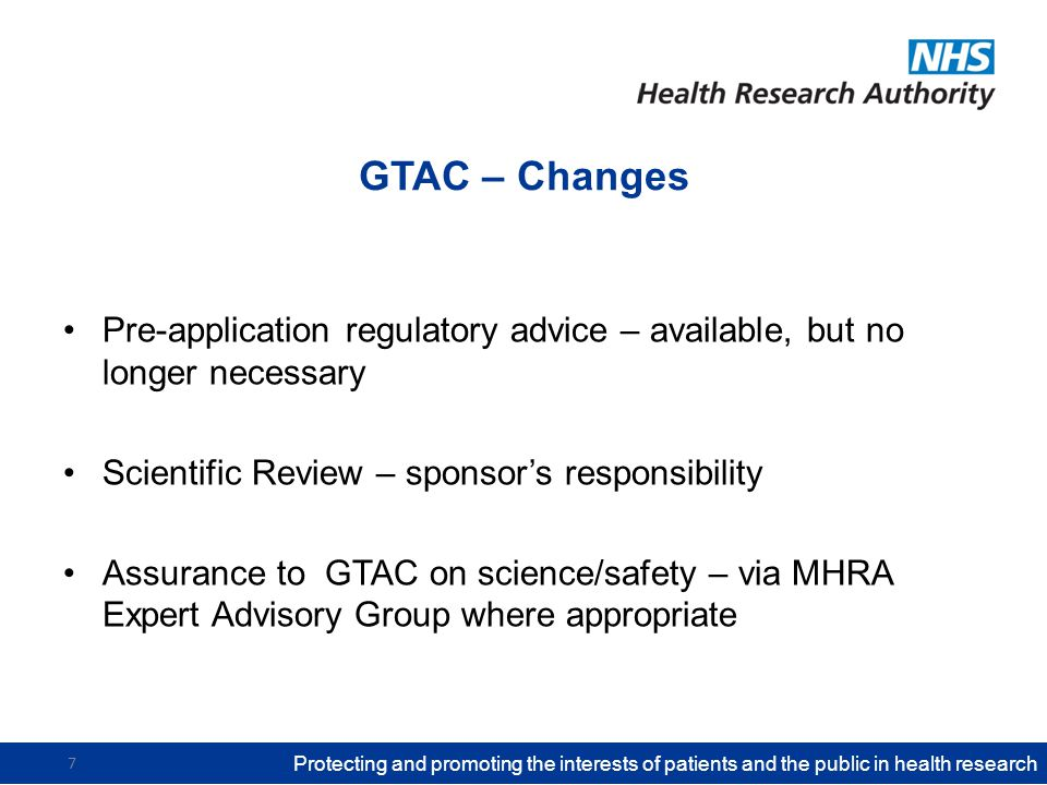 GTAC – Changes Pre-application regulatory advice – available, but no longer necessary Scientific Review – sponsor's responsibility Assurance to GTAC on science/safety – via MHRA Expert Advisory Group where appropriate Protecting and promoting the interests of patients and the public in health research 7