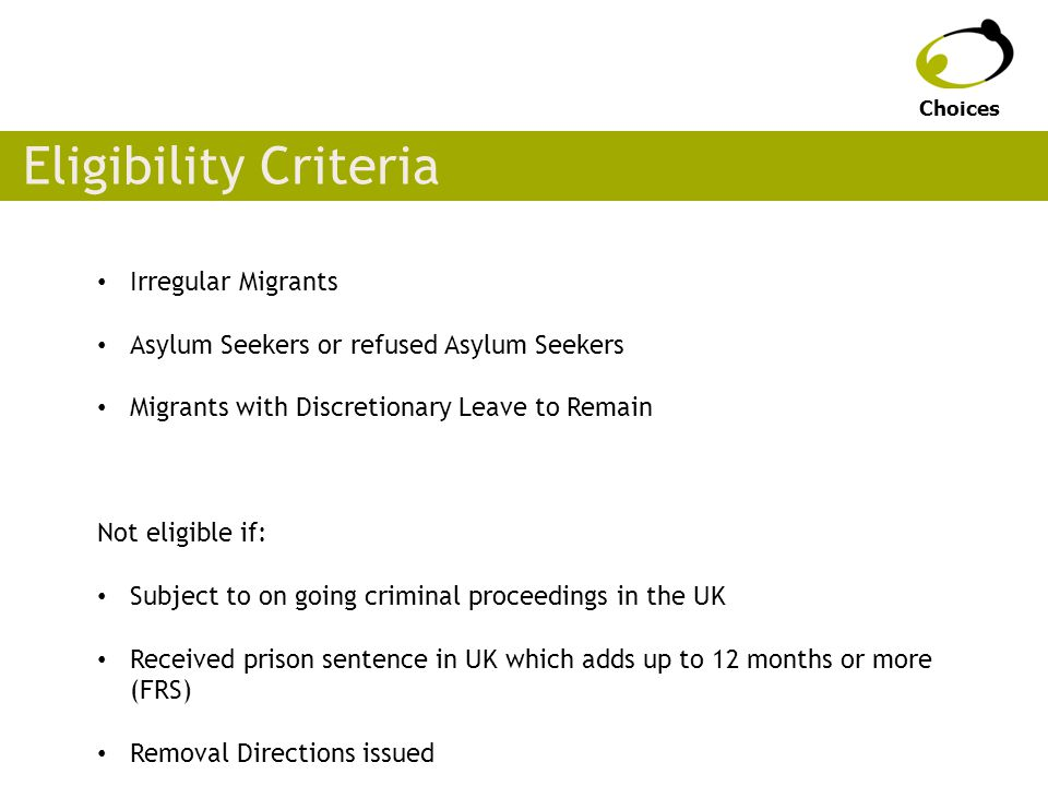 Eligibility Criteria Irregular Migrants Asylum Seekers or refused Asylum Seekers Migrants with Discretionary Leave to Remain Not eligible if: Subject to on going criminal proceedings in the UK Received prison sentence in UK which adds up to 12 months or more (FRS) Removal Directions issued Choices