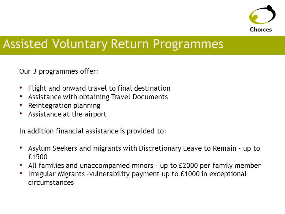 Assisted Voluntary Return Programmes Our 3 programmes offer: Flight and onward travel to final destination Assistance with obtaining Travel Documents Reintegration planning Assistance at the airport In addition financial assistance is provided to: Asylum Seekers and migrants with Discretionary Leave to Remain - up to £1500 All families and unaccompanied minors – up to £2000 per family member Irregular Migrants -vulnerability payment up to £1000 in exceptional circumstances Choices