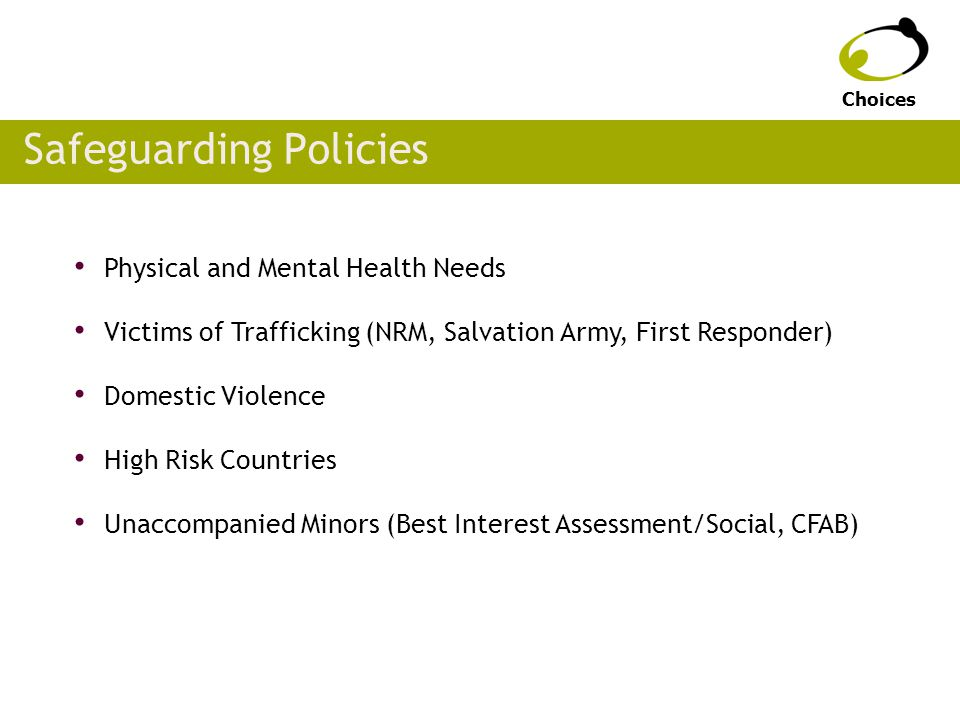 Safeguarding Policies Physical and Mental Health Needs Victims of Trafficking (NRM, Salvation Army, First Responder) Domestic Violence High Risk Countries Unaccompanied Minors (Best Interest Assessment/Social, CFAB) Choices