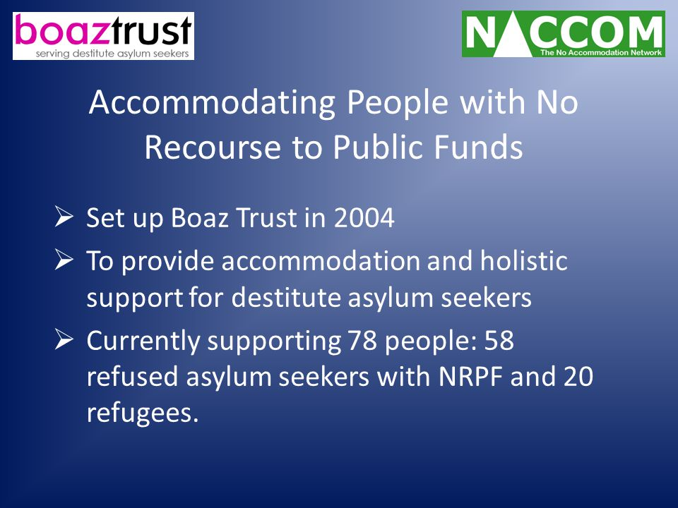 Accommodating People with No Recourse to Public Funds  Set up Boaz Trust in 2004  To provide accommodation and holistic support for destitute asylum seekers  Currently supporting 78 people: 58 refused asylum seekers with NRPF and 20 refugees.