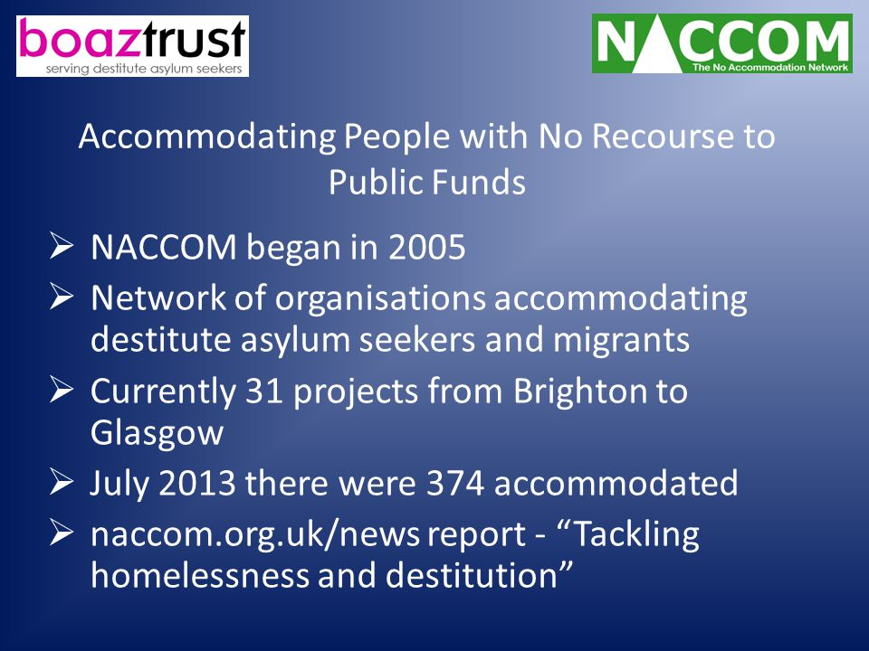 Accommodating People with No Recourse to Public Funds  NACCOM began in 2005  Network of organisations accommodating destitute asylum seekers and migrants  Currently 31 projects from Brighton to Glasgow  July 2013 there were 374 accommodated  naccom.org.uk/news report - Tackling homelessness and destitution