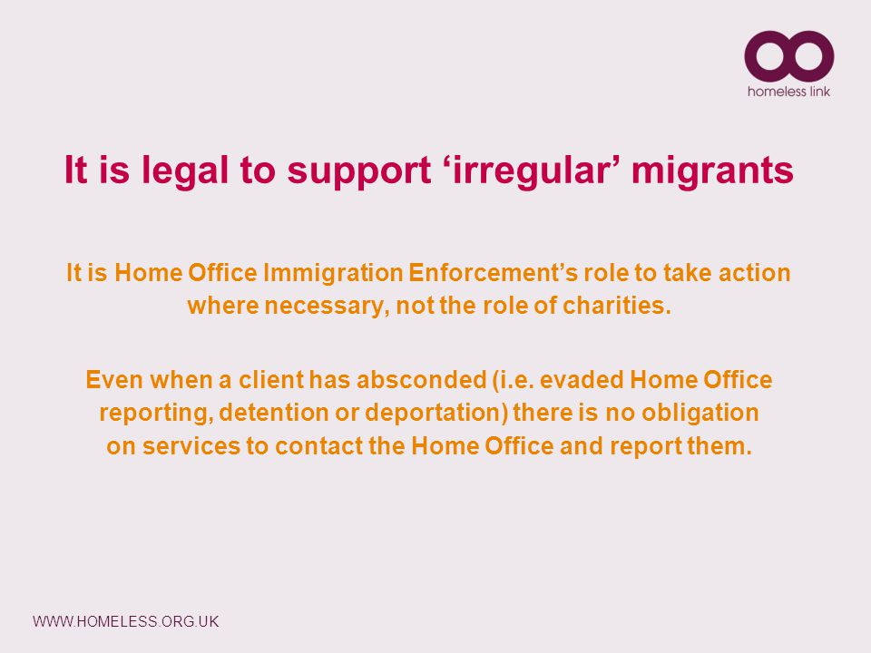 WWW.HOMELESS.ORG.UK It is Home Office Immigration Enforcement's role to take action where necessary, not the role of charities.