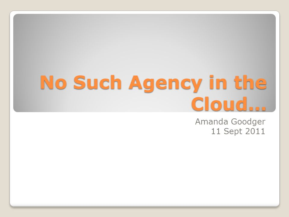 No Such Agency in the Cloud… Amanda Goodger 11 Sept 2011
