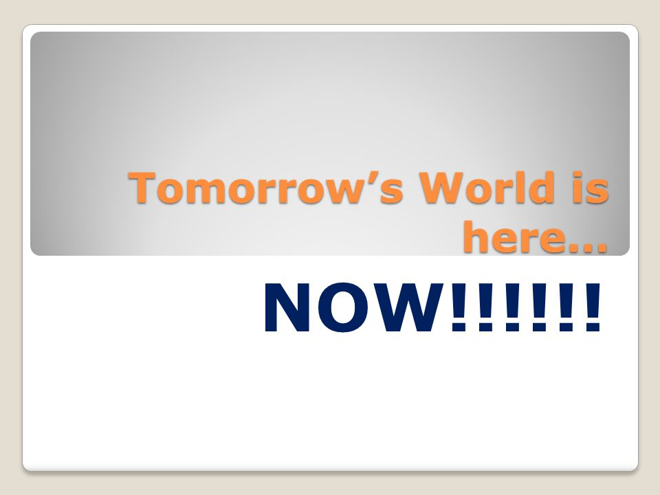 Tomorrow's World is here… NOW!!!!!!