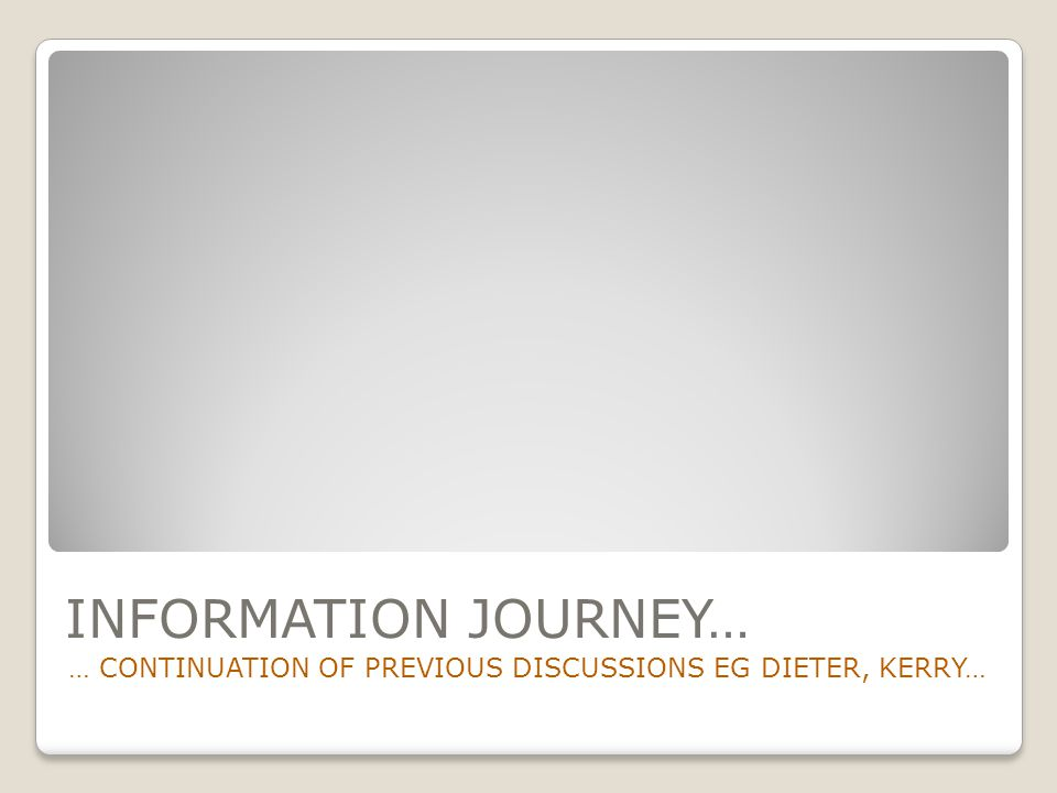 INFORMATION JOURNEY… … CONTINUATION OF PREVIOUS DISCUSSIONS EG DIETER, KERRY…