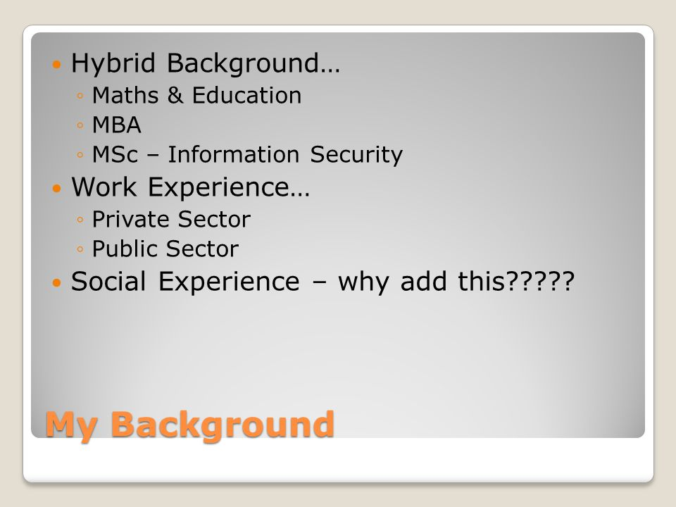 My Background Hybrid Background… ◦Maths & Education ◦MBA ◦MSc – Information Security Work Experience… ◦Private Sector ◦Public Sector Social Experience – why add this