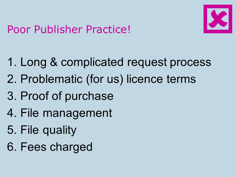 Poor Publisher Practice! 1.Long & complicated request process 2.Problematic (for us) licence terms 3.Proof of purchase 4.File management 5.File qualit