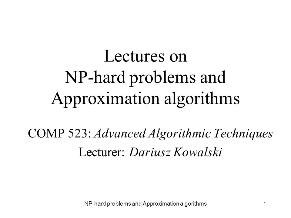 NP-hard problems and Approximation algorithms1 Lectures on NP-hard problems and Approximation algorithms COMP 523: Advanced Algorithmic Techniques Lec