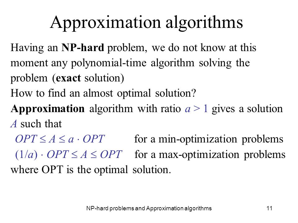 NP-hard problems and Approximation algorithms11 Approximation algorithms Having an NP-hard problem, we do not know at this moment any polynomial-time