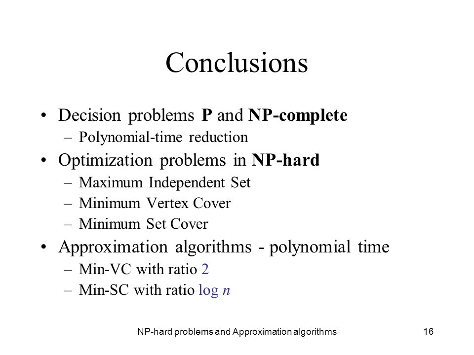 NP-hard problems and Approximation algorithms16 Conclusions Decision problems P and NP-complete –Polynomial-time reduction Optimization problems in NP