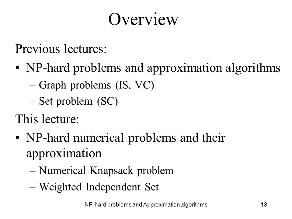 NP-hard problems and Approximation algorithms18 Overview Previous lectures: NP-hard problems and approximation algorithms –Graph problems (IS, VC) –Se