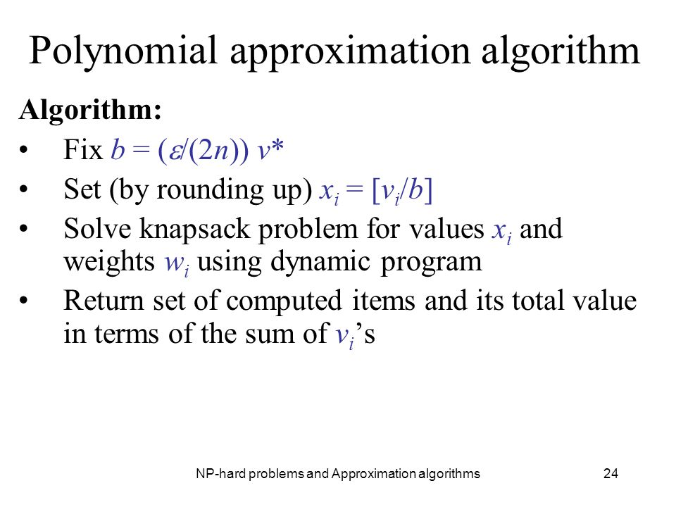 NP-hard problems and Approximation algorithms24 Polynomial approximation algorithm Algorithm: Fix b = (  /(2n)) v* Set (by rounding up) x i = [v i /b] Solve knapsack problem for values x i and weights w i using dynamic program Return set of computed items and its total value in terms of the sum of v i 's
