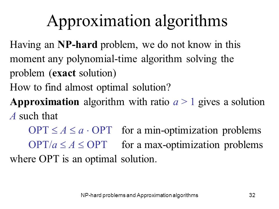 NP-hard problems and Approximation algorithms32 Approximation algorithms Having an NP-hard problem, we do not know in this moment any polynomial-time