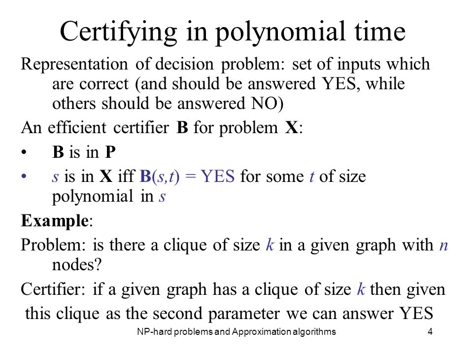 NP-hard problems and Approximation algorithms4 Certifying in polynomial time Representation of decision problem: set of inputs which are correct (and